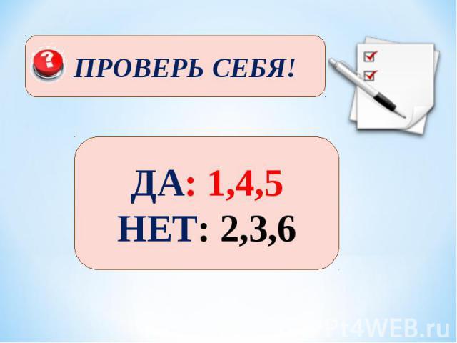 ПРОВЕРЬ СЕБЯ! ДА: 1,4,5 НЕТ: 2,3,6