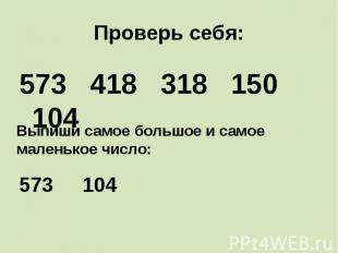 Проверь себя: 573 418 318 150 104 Выпиши самое большое и самое маленькое число: