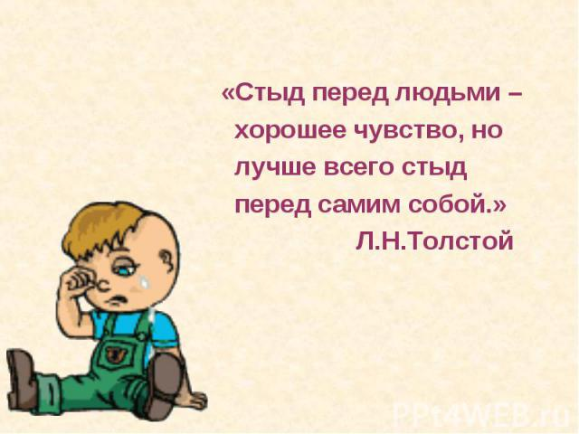 «Стыд перед людьми – хорошее чувство, но лучше всего стыд перед самим собой.» Л.Н.Толстой