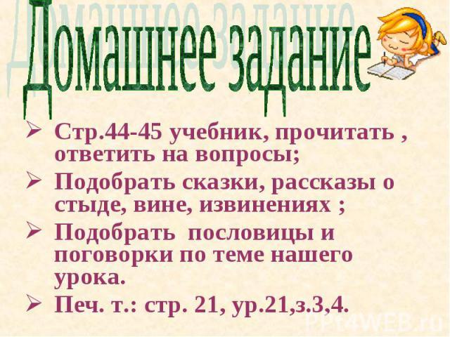 Домашнее задание Стр.44-45 учебник, прочитать , ответить на вопросы; Подобрать сказки, рассказы о стыде, вине, извинениях ; Подобрать пословицы и поговорки по теме нашего урока. Печ. т.: стр. 21, ур.21,з.3,4.