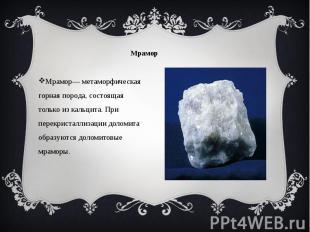 Мрамор Мрамор— метаморфическая горная порода, состоящая только из кальцита. При