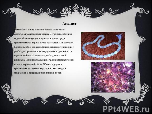 Аметист Из аметиста можно сделать украшения.Аметист Амети ст— синяя, синевато-розовая или красно-фиолетовая разновидность кварца. Встречается обычно в виде свободно сидящих в пустотах и жилах среди кристаллических горных пород кристаллов и их сростк…