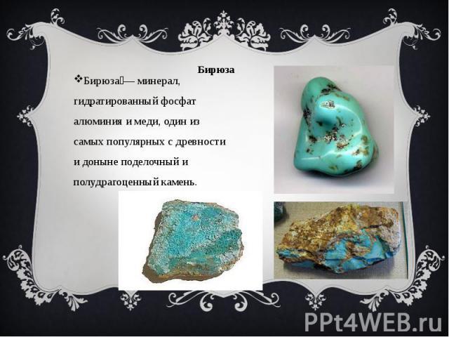 Бирюза . Бирюза — минерал, гидратированный фосфат алюминия и меди, один из самых популярных с древности и доныне поделочный и полудрагоценный камень.