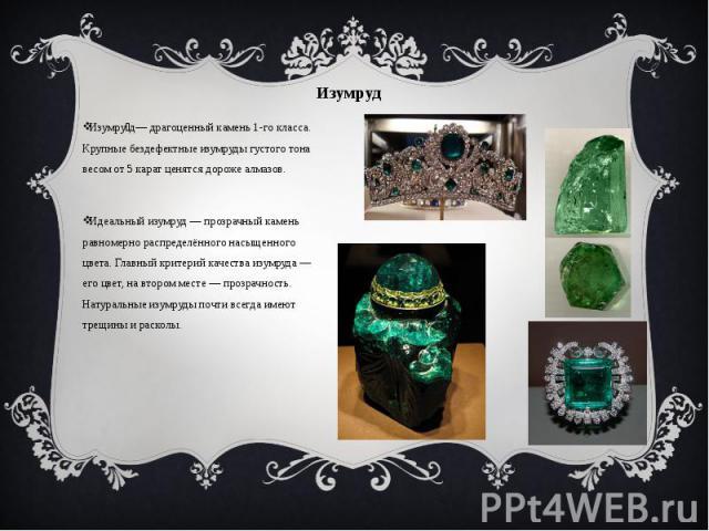 Изумруд Изумру д— драгоценный камень 1-го класса. Крупные бездефектные изумруды густого тона весом от 5 карат ценятся дороже алмазов. Идеальный изумруд — прозрачный камень равномерно распределённого насыщенного цвета. Главный критерий качества изумр…