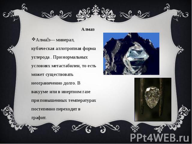 Алмаз Алма з— минерал, кубическая аллотропная форма углерода . При нормальных условиях метастабилен, то есть может существовать неограниченно долго. В вакууме или в инертном газе при повышенных температурах постепенно переходит в графит.