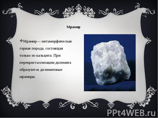 Мрамор Мрамор— метаморфическая горная порода, состоящая только из кальцита. При перекристаллизации доломита образуются доломитовые мраморы.