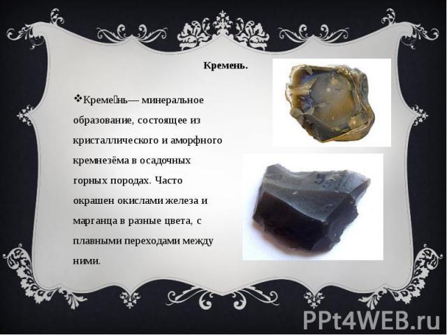 Кремень. Креме нь— минеральное образование, состоящее из кристаллического и аморфного кремнезёма в осадочных горных породах. Часто окрашен окислами железа и марганца в разные цвета, с плавными переходами между ними.