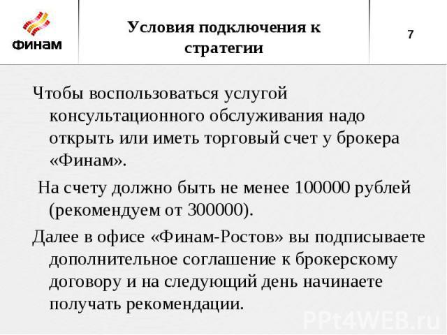 Условия подключения к стратегииЧтобы воспользоваться услугой консультационного обслуживания надо открыть или иметь торговый счет у брокера «Финам». На счету должно быть не менее 100000 рублей (рекомендуем от 300000). Далее в офисе «Финам-Ростов» вы …