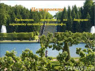 Составить экскурсию по дворцово-парковому ансамблю «Петергоф».Составить экскурси