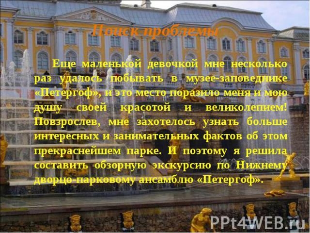 Еще маленькой девочкой мне несколько раз удалось побывать в музее-заповеднике «Петергоф», и это место поразило меня и мою душу своей красотой и великолепием! Повзрослев, мне захотелось узнать больше интересных и занимательных фактов об этом прекрасн…