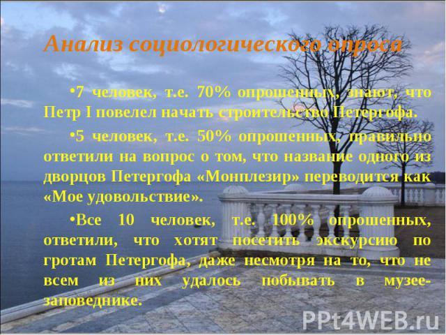 7 человек, т.е. 70% опрошенных, знают, что Петр I повелел начать строительство Петергофа.7 человек, т.е. 70% опрошенных, знают, что Петр I повелел начать строительство Петергофа.5 человек, т.е. 50% опрошенных, правильно ответили на вопрос о том, что…