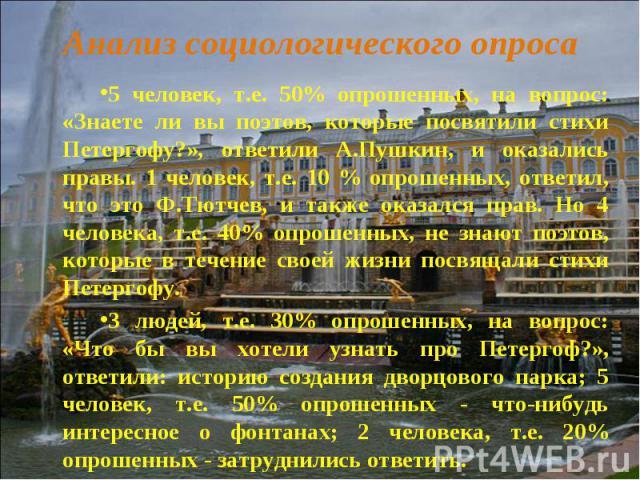 5 человек, т.е. 50% опрошенных, на вопрос: «Знаете ли вы поэтов, которые посвятили стихи Петергофу?», ответили А.Пушкин, и оказались правы. 1 человек, т.е. 10 % опрошенных, ответил, что это Ф.Тютчев, и также оказался прав. Но 4 человека, т.е. 40% оп…