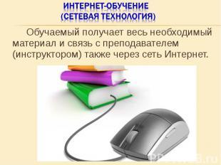 Обучаемый получает весь необходимый материал и связь с преподавателем (инструкто