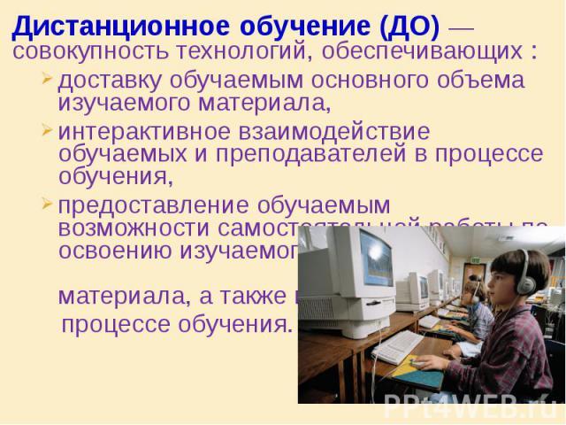 Дистанционное обучение(ДО) — совокупность технологий, обеспечивающих : Дистанционное обучение(ДО) — совокупность технологий, обеспечивающих : доставку обучаемым основного объема изучаемого материала, интерактивное взаимодействие обучаемы…
