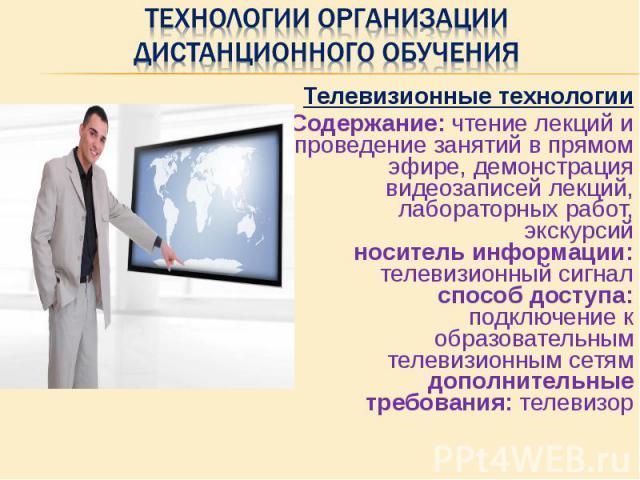 Телевизионные технологии Телевизионные технологии Содержание: чтение лекций и проведение занятий в прямом эфире, демонстрация видеозаписей лекций, лабораторных работ, экскурсий носитель информации: телевизионный сигнал способ доступа: подключение к …