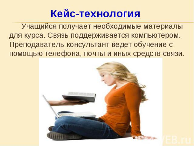 Учащийся получает необходимые материалы для курса. Связь поддерживается компьютером. Преподаватель-консультант ведет обучение с помощью телефона, почты и иных средств связи. Учащийся получает необходимые материалы для курса. Связь поддерживается ком…