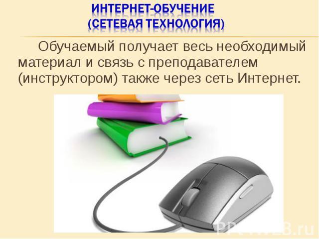 Обучаемый получает весь необходимый материал и связь с преподавателем (инструктором) также через сеть Интернет. Обучаемый получает весь необходимый материал и связь с преподавателем (инструктором) также через сеть Интернет.