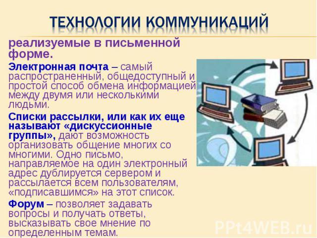 реализуемые в письменной форме. реализуемые в письменной форме. Электронная почта – самый распространенный, общедоступный и простой способ обмена информацией между двумя или несколькими людьми. Списки рассылки, или как их еще называют «дискуссионные…