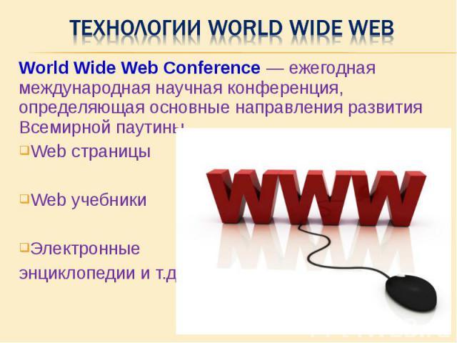 World Wide Web Conference — ежегодная международная научная конференция, определяющая основные направления развития Всемирной паутины. World Wide Web Conference — ежегодная международная научная конференция, определяющая основные направления развити…
