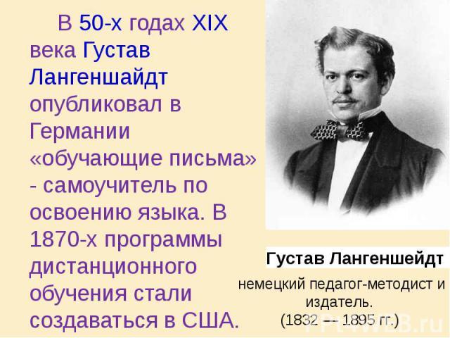 В 50-х годах XIX века Густав Лангеншайдт опубликовал в Германии «обучающие письма» - самоучитель по освоению языка. В 1870-х программы дистанционного обучения стали создаваться в США. В 50-х годах XIX века Густав Лангеншайдт опубликовал в Германии «…