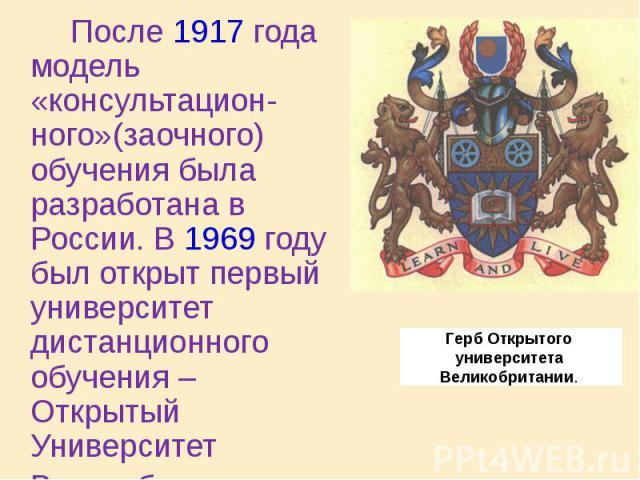 После 1917 года модель «консультацион-ного»(заочного) обучения была разработана в России. В 1969 году был открыт первый университет дистанционного обучения – Открытый Университет Великобритании. После 1917 года модель «консультацион-ного»(заочного) …