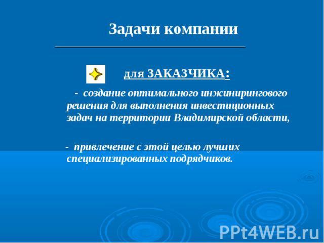 Задачи компании для ЗАКАЗЧИКА: - создание оптимального инжинирингового решения для выполнения инвестиционных задач на территории Владимирской области, - привлечение с этой целью лучших специализированных подрядчиков.