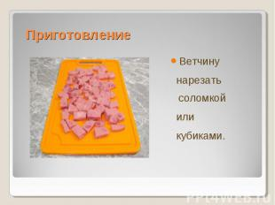 ВетчинуВетчину нарезать соломкой или кубиками.