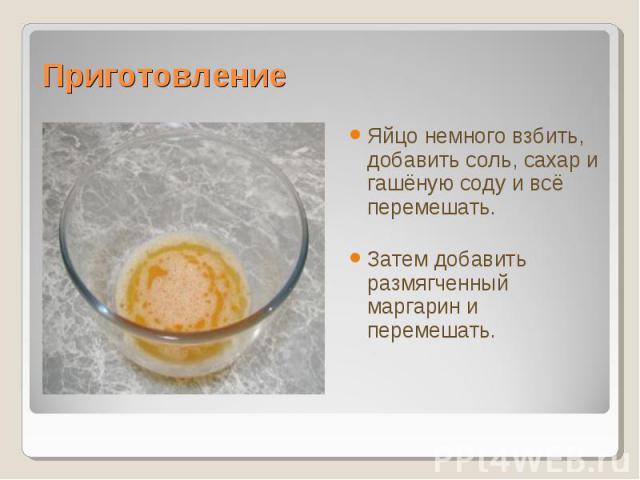 Яйцо немного взбить, добавить соль, сахар и гашёную соду и всё перемешать.Яйцо немного взбить, добавить соль, сахар и гашёную соду и всё перемешать.Затем добавить размягченный маргарин и перемешать.