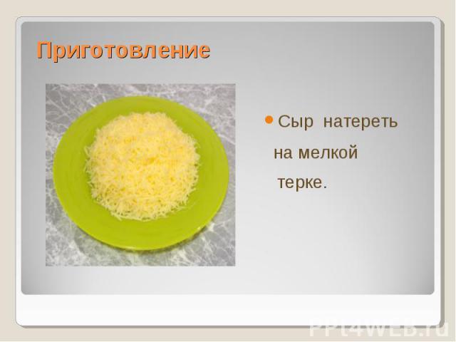 Сыр натеретьСыр натереть на мелкой терке.