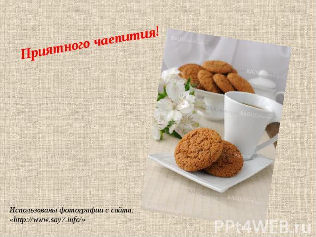 Приятного чаепития! Использованы фотографии с сайта: «http://www.say7.info/»