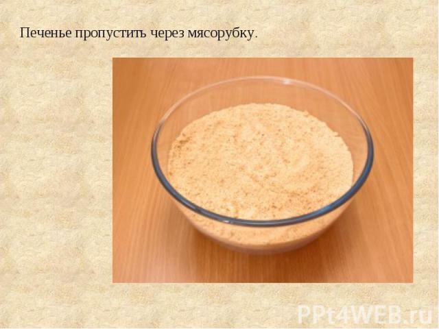 Печенье пропустить через мясорубку.
