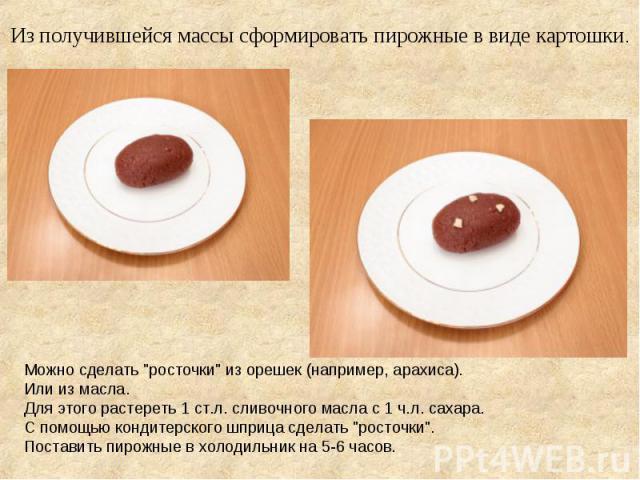Из получившейся массы сформировать пирожные в виде картошки. Можно сделать