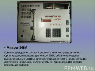 Микро-ЭВМ Микро-ЭВМ Компьютеры данного класса доступны многим предприятиям. Орга
