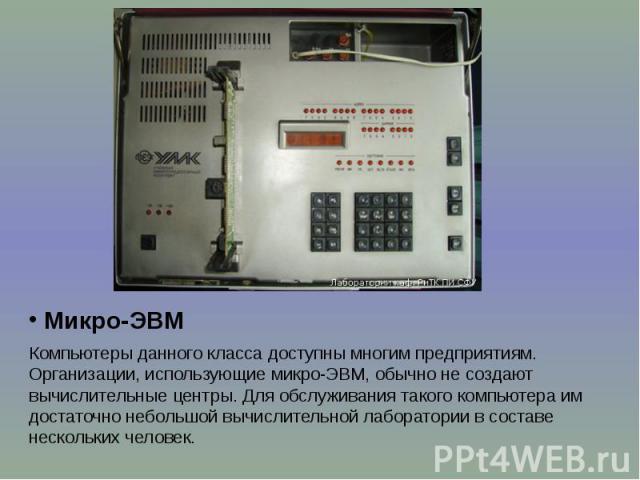 Микро-ЭВМ Микро-ЭВМ Компьютеры данного класса доступны многим предприятиям. Организации, использующие микро-ЭВМ, обычно не создают вычислительные центры. Для обслуживания такого компьютера им достаточно небольшой вычислительной лаборатории в составе…