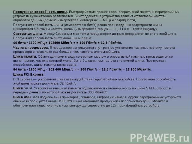 Пропускная способность шины. Быстродействие процессора, оперативной памяти и периферийных устройств существенно различается. Быстродействие устройства зависит от тактовой частоты обработки данных (обычно измеряется в мегагерцах — МГц) и ра…