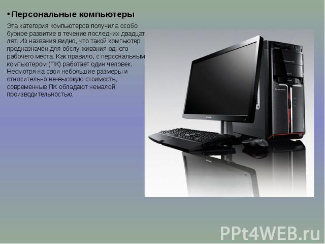 Персональные компьютеры Персональные компьютеры Эта категория компьютеров получила особо бурное развитие в течение последних двадцати лет. Из названия видно, что такой компьютер предназначен для обслуживания одного рабочего места. Как правило, …
