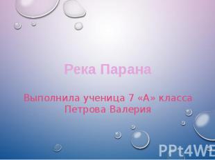 Река ПаранаВыполнила ученица 7 «А» классаПетрова Валерия