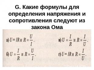 G. Какие формулы для определения напряжения и сопротивления следуют из закона Ом