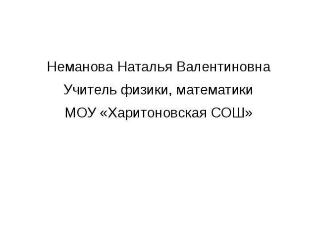 Неманова Наталья ВалентиновнаУчитель физики, математикиМОУ «Харитоновская СОШ»
