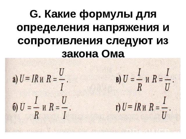 G. Какие формулы для определения напряжения и сопротивления следуют из закона Ома