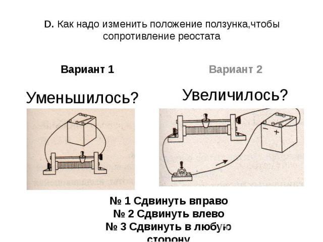 D. Как надо изменить положение ползунка,чтобы сопротивление реостатаВариант 1