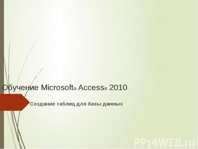 Обучение Microsoft® Access® 2010 Создание таблиц для базы данных
