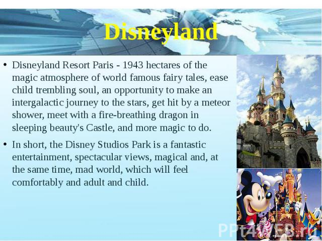Disneyland Disneyland Resort Paris - 1943 hectares of the magic atmosphere of world famous fairy tales, ease child trembling soul, an opportunity to make an intergalactic journey to the stars, get hit by a meteor shower, meet with a fire-breathing d…