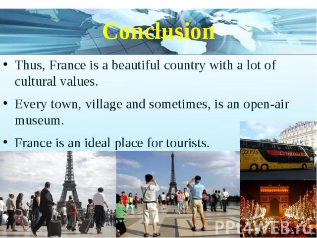 Conclusion Thus, France is a beautiful country with a lot of cultural values. Every town, village and sometimes, is an open-air museum. France is an ideal place for tourists.