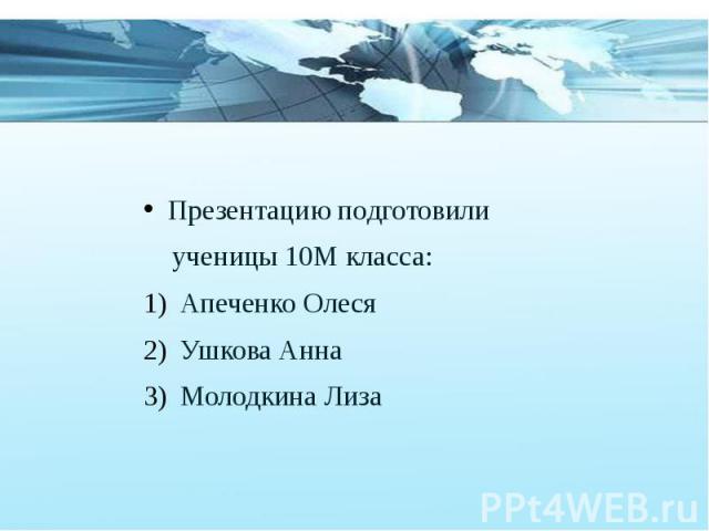 Презентацию подготовили Презентацию подготовили ученицы 10М класса: Апеченко Олеся Ушкова Анна Молодкина Лиза