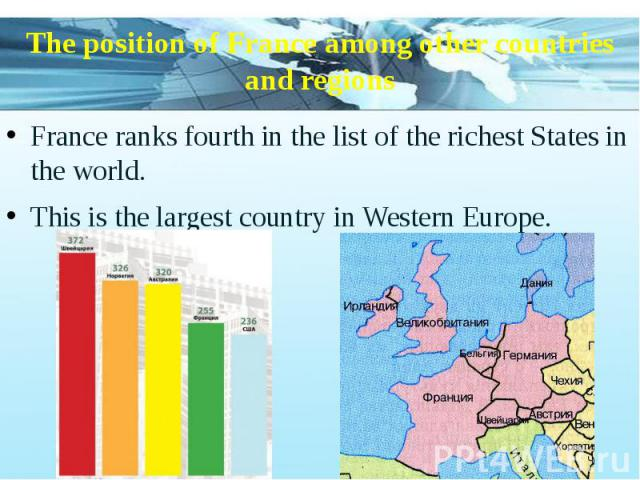 The position of France among other countries and regions France ranks fourth in the list of the richest States in the world. This is the largest country in Western Europe.