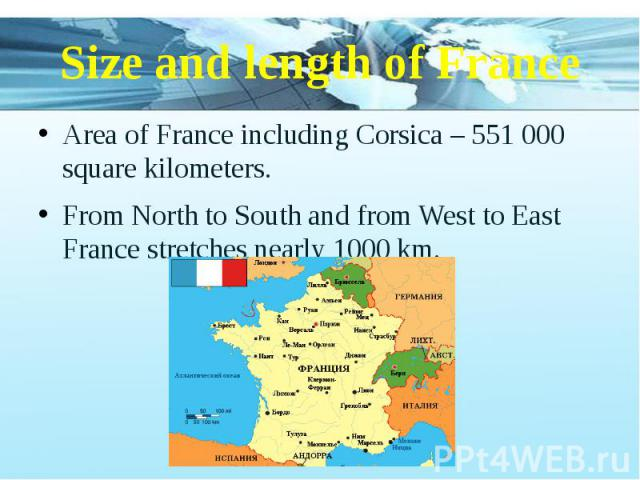 Size and length of France Area of France including Corsica – 551 000 square kilometers. From North to South and from West to East France stretches nearly 1000 km.