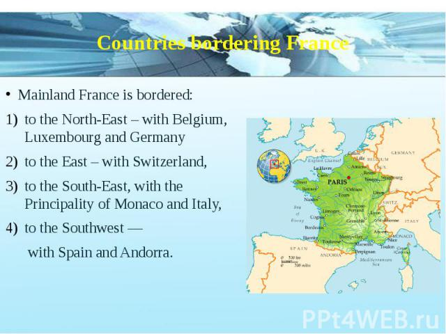 Countries bordering France Mainland France is bordered: to the North-East – with Belgium, Luxembourg and Germany to the East – with Switzerland, to the South-East, with the Principality of Monaco and Italy, to the Southwest — with Spain and Andorra.
