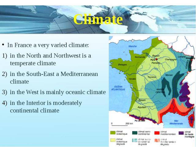 Climate In France a very varied climate: in the North and Northwest is a temperate climate in the South-East a Mediterranean climate in the West is mainly oceanic climate in the Interior is moderately continental climate