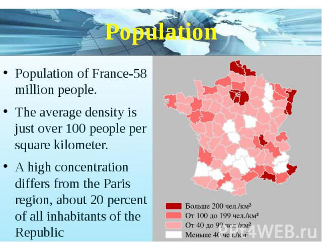 Population Population of France-58 million people. The average density is just over 100 people per square kilometer. A high concentration differs from the Paris region, about 20 percent of all inhabitants of the Republic